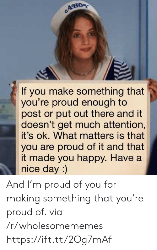 Proud Of You: AHO  If you make something that  you're proud enough to  post or put out there and it  doesn't get much attention,  it's ok. What matters is that  you are proud of it and that  it made you happy. Have a  nice day :) And I'm proud of you for making something that you're proud of. via /r/wholesomememes https://ift.tt/2Og7mAf