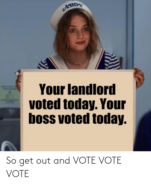 Voted: AHO  Your landlord  voted today. Your  boss voted today. So get out and VOTE VOTE VOTE