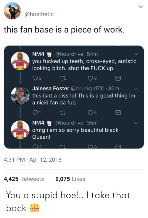I Am So Sorry: ahosthetic  this fan base is a piece of work  NM4 @hourdrive 54m  you fucked up teeth, cross-eyed, autistic  looking bitch. shut the FUCK up  8  Jaleesa Foster @crunkgirl711 36m  s this isnt a diss lol This is a good thing im  a nicki fan da fuq  5  NM4 @hourdrive 35m  omfg i am so sorry beautiful black  Queen!  4:31 PM Apr 12, 2018  4,425 Retweets  9,075 Likes You a stupid hoe!.. I take that back 👑