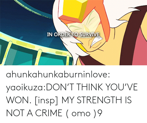Survive: ahunkahunkaburninlove:  yaoikuza:DON'T THINK YOU'VE WON. [insp] MY STRENGTH IS NOT A CRIME   ( omo )9