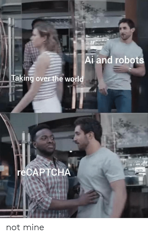 Not Mine: Ai and robots  Taking over the world  RECAPTCHA not mine