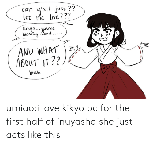 ead: ai just ??  let me live???  can  kikyooue  literally ead.....  AND WHAT  A6OUT IT??  bitch umiao:i love kikyo bc for the first half of inuyasha she just acts like this