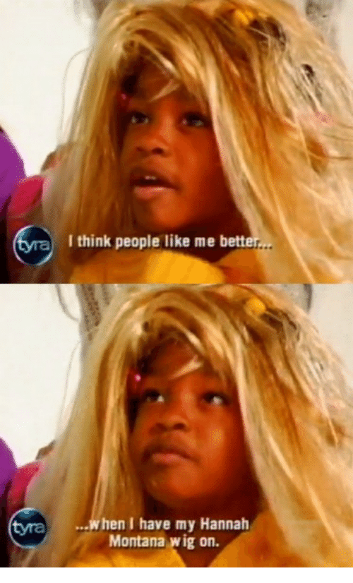 Bett: aI think people like me bett  tyra  ...when I have my Hannah  Montana wig on.