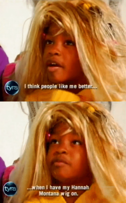 Bett: aI think people like me bett  yra.when Ihave my Hannah  Montana wig on.