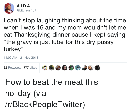 "lube: AIDA  @bitchrusfruit  I can't stop laughing thinking about the time  when I was 16 and my mom wouldn't let me  eat Thanksgiving dinner cause I kept saying  ""the gravy is just lube for this dry pussy  turkey""  (C  11:02 AM-21 Nov 2018  62 Retweets 777 Likes How to beat the meat this holiday (via /r/BlackPeopleTwitter)"