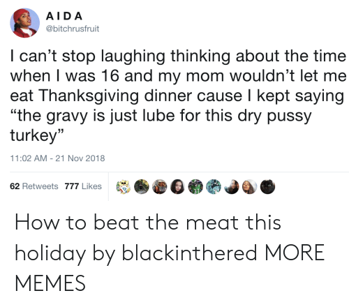 "lube: AIDA  @bitchrusfruit  I can't stop laughing thinking about the time  when I was 16 and my mom wouldn't let me  eat Thanksgiving dinner cause I kept saying  ""the gravy is just lube for this dry pussy  turkey""  (C  11:02 AM-21 Nov 2018  62 Retweets 777 Likes How to beat the meat this holiday by blackinthered MORE MEMES"
