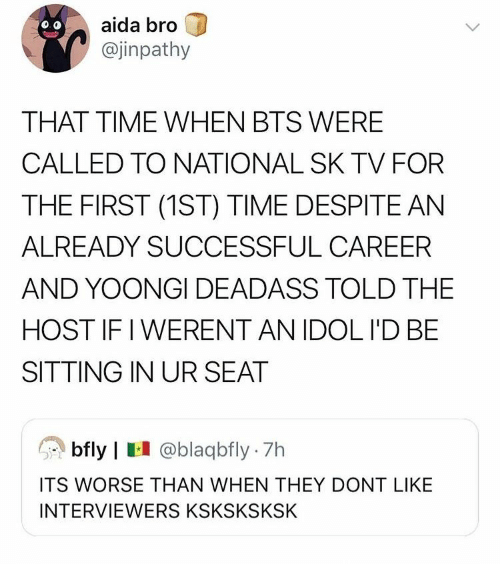Time, Deadass, and Bts: aida bro  @jinpathy  THAT TIME WHEN BTS WERE  CALLED TO NATIONAL SK TV FOR  THE FIRST (1ST) TIME DESPITE AN  ALREADY SUCCESSFUL CAREER  AND YOONGI DEADASS TOLD THE  HOST IF I WERENT AN IDOL I'D BE  SITTING IN UR SEAT  bfly | @blaqbfly 7h  ITS WORSE THAN WHEN THEY DONT LIKE  INTERVIEWERS KSKSKSKSK