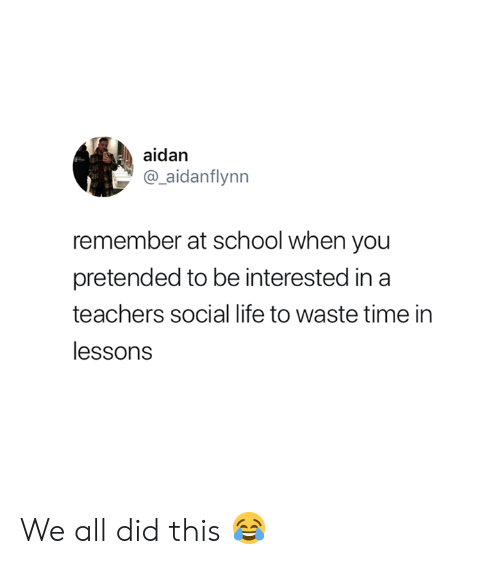 social life: aidan  aidanflynn  remember at school when you  pretended to be interested in a  teachers social life to waste time in  lessons We all did this 😂