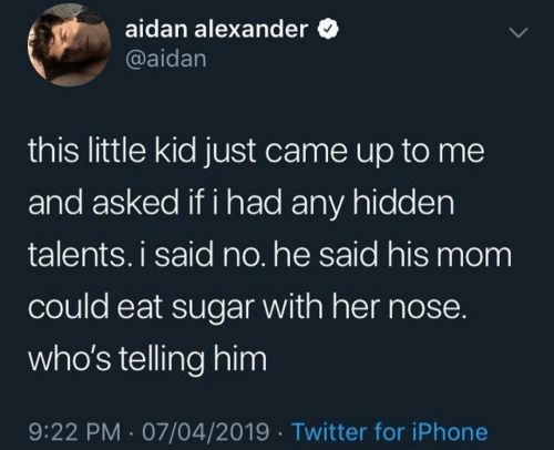 Iphone, Twitter, and Sugar: aidan alexander  @aidan  this little kid just came up to me  and asked if i had any hidden  talents.i said no. he said his mom  could eat sugar with her nose.  who's telling him  9:22 PM 07/04/2019 Twitter for iPhone