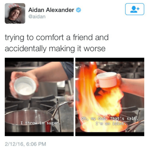 Aidan Alexander: Aidan Alexander  @aidan  trying to comfort a friend and  accidentally making it worse  Oh my Godz That's salt  I throw in sugar  'm an idiot  m an idiot.  2/12/16, 6:06 PM