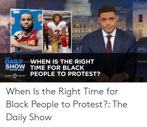 For Black People: AIELAND  THE  DAILYWHEN IS THE RIGHT  SHOW TIME FOR BLACK  WITH TREVOR NOAH  @hvaswas PEOPLE TO PROTEST? When Is the Right Time for Black People to Protest?: The Daily Show