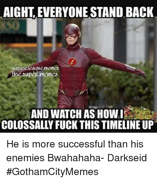 bwahahaha: AIGHT EVERYONE STAND BACK  usticeleaque memes  ersupeR memes  AND WATCHAS HOWI  COLOSSALLY FUCK THIS TIMELINE UP He is more successful than his enemies Bwahahaha- DarkseidΩ #GothamCityMemes
