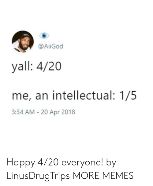 20-Apr: @AİİGod  yall: 4/20  me, an intellectual: 1/5  3:34 AM - 20 Apr 2018 Happy 4/20 everyone! by LinusDrugTrips MORE MEMES