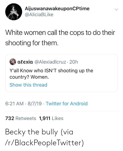 bully: AijuswanawakeuponCPtime  @AliciaBLike  White women call the cops to do their  shooting for them.  alexia @AlexiadIcruz 20h  Y'all Know who ISN'T shooting up the  country? Women.  Show this thread  6:21 AM 8/7/19 Twitter for Android  732 Retweets 1,911 Likes Becky the bully (via /r/BlackPeopleTwitter)