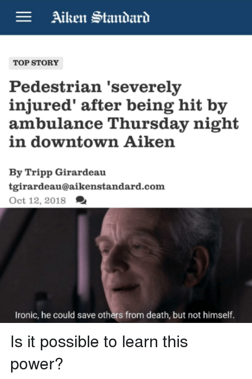 Girardeau: Aiken Standar  TOP STORY  Pedestrian 'severely  injured' after being hit by  ambulance Thursday night  in downtown Aikern  By Tripp Girardeau  tgirardeau@aikenstandard.com  Oct 12, 2018  Ironic, he could save others from death, but not himself.