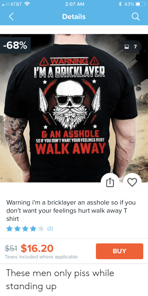 Taxes, At&t, and Asshole: aill AT&T  43%  2:07 AM  Details  -68%  AWARNINGA  IMABRICKLAVER  &AN ASSHOLE  SO IF YOU DON'T WANT YOUR FEELIMGS HURT  WALK AWAY  Warning i'm a bricklayer an asshole so if you  don't want your feelings hurt walk away T  shirt  (2)  $54 $16.20  BUY  Taxes included where applicable These men only piss while standing up