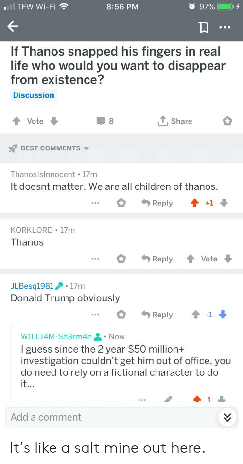 Children, Donald Trump, and Life: aill  TFW Wi-Fi  8:56 PM  If Thanos snapped his fingers in real  life who would you want to disappear  from existence?  Discussion  ↑ Vote  T,Share  BEST COMMENTS ▼  Thanoslsinnocent I/m  It doesnt matter. We are all children of thanos  o Reply ↑ +1  KORKLORD 17m  I hanOS  ReplyVote  JLBesq1981 .17nm  Donald Trump obviously  Reply  1  WILL14M-Sh3rm4n . Now  I guess since the 2 year $50 million+  investigation couldn't get him out of office, you  do need to rely on a fictional character to do  it  Add a comment It's like a salt mine out here.