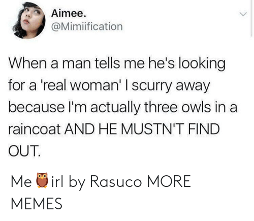 Heing: Aimee.  @Mimiification  When a man tells me he's looking  for a 'real woman' I scurry away  because l'm actually three owls in a  raincoat AND HE MUSTN'T FIND  OUT Me🦉irl by Rasuco MORE MEMES