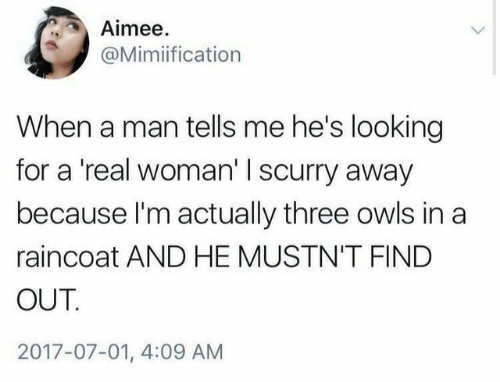 owls: Aimee  @Mimiification  When a man tells me he's looking  for a 'real woman' I scurry away  because I'm actually three owls in a  raincoat AND HE MUSTN'T FIND  OUT.  2017-07-01, 4:09 AM