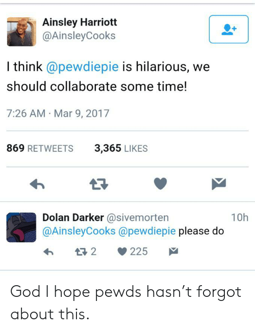 Harriott: Ainsley Harriott  @Ainsley Cooks  I think @pewdiepie is hilarious, we  should collaborate some time!  7:26 AM Mar 9, 2017  869 RETWEETS  3,365 LIKES  Dolan Darker @sivemorten  @AinsleyCooks @pewdiepie please do  10h  t2  225 God I hope pewds hasn't forgot about this.