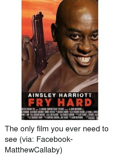 ainsley: AINSLEY HARRIOTT  FRY HARD The only film you ever need to see (via: Facebook- MatthewCallaby)