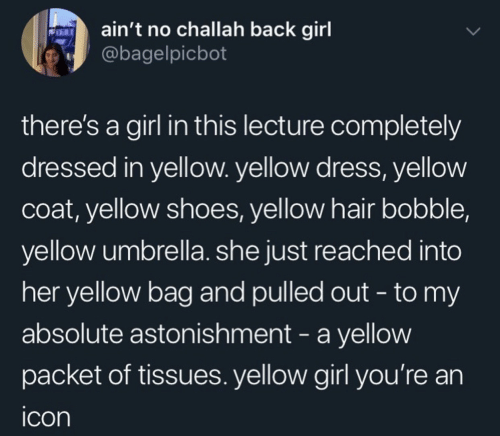 icon: ain't no challah back girl  @bagelpicbot  there's a girl in this lecture completely  dressed in yellow. yellow dress, yellow  coat, yellow shoes, yellow hair bobble,  yellow umbrella. she just reached into  her yellow bag and pulled out - to my  absolute astonishment - a yellow  packet of tissues. yellow girl you're an  icon