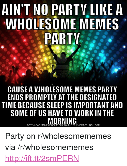 "Meme, Memes, and Party: AIN'T NO PARTV LIKE A  WHOLESOME MEMES  PARTV  CAUSE A WHOLESOME MEMES PARTY  ENDS PROMPTLY AT THE DESIGNATED  TIME BECAUSE SLEEP IS IMPORTANT AND  SOME OF US HAVE TO WORK IN THE  DOWNLOAD MEME GENERATOR FROM HTTP://MEMECRUNCH.COM <p>Party on r/wholesomememes via /r/wholesomememes <a href=""http://ift.tt/2smPERN"">http://ift.tt/2smPERN</a></p>"