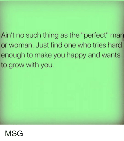 "man-or-woman: Ain't no such thing as the ""perfect"" man  or woman. Just find one who tries hard  enough to make you happy and wants  to grow with you. MSG"
