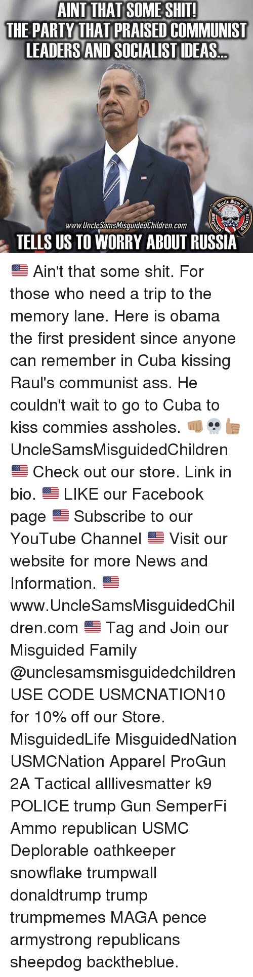 Assholism: AINT THAT SOMESHTI  THE PARTY THAT PRAISED COMMUNIST  LEADERS AND SOCIALISTIDEAS  www.Unclesams SamsMisguidedChildren.com  TELLS US TO WORRY ABOUT RUSSIA 🇺🇸 Ain't that some shit. For those who need a trip to the memory lane. Here is obama the first president since anyone can remember in Cuba kissing Raul's communist ass. He couldn't wait to go to Cuba to kiss commies assholes. 👊🏽💀👍🏽 UncleSamsMisguidedChildren 🇺🇸 Check out our store. Link in bio. 🇺🇸 LIKE our Facebook page 🇺🇸 Subscribe to our YouTube Channel 🇺🇸 Visit our website for more News and Information. 🇺🇸 www.UncleSamsMisguidedChildren.com 🇺🇸 Tag and Join our Misguided Family @unclesamsmisguidedchildren USE CODE USMCNATION10 for 10% off our Store. MisguidedLife MisguidedNation USMCNation Apparel ProGun 2A Tactical alllivesmatter k9 POLICE trump Gun SemperFi Ammo republican USMC Deplorable oathkeeper snowflake trumpwall donaldtrump trump trumpmemes MAGA pence armystrong republicans sheepdog backtheblue.