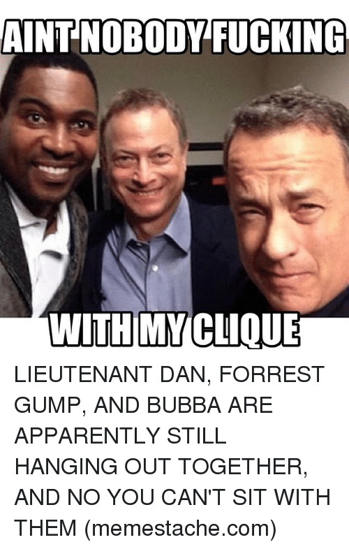AINTNOBODY FUCKING WITH MY CLIQUE LIEUTENANT DAN FORREST GUMP AND