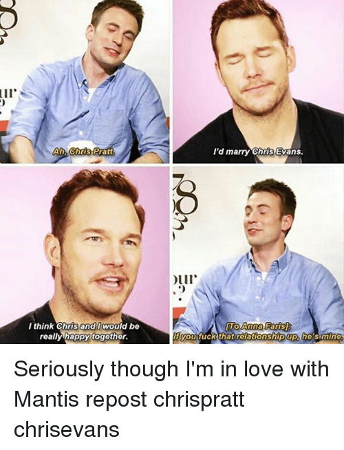 he's mine: Air  Ah Chris Patt  I think Chris and I would be  really happy together.  I'd marry Chris Evans.  Our  Anna FarisJ  you fuck that relationship up, he's mine Seriously though I'm in love with Mantis repost chrispratt chrisevans