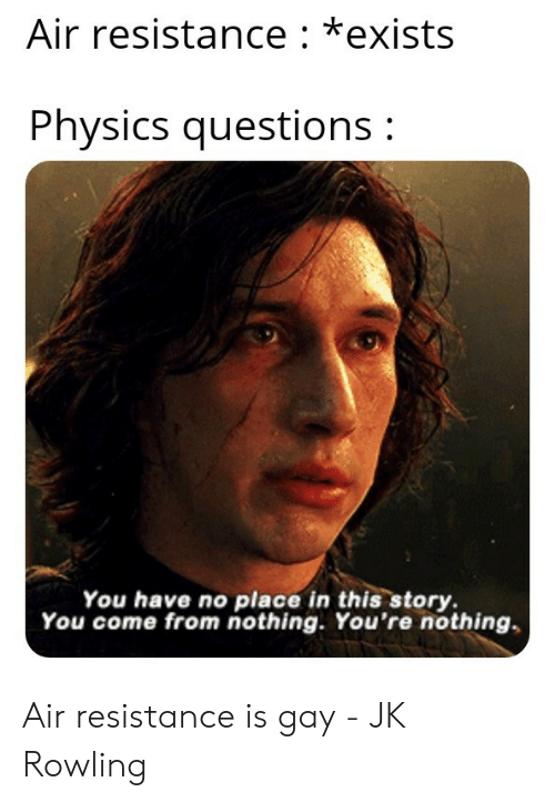 Physics, Jk Rowling, and Resistance: Air resistance: *exists  Physics questions:  You have no place in this story  You come from nothing. You're nothing Air resistance is gay - JK Rowling