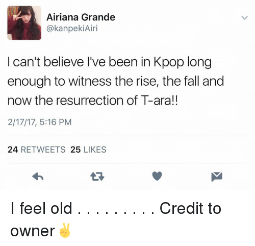 I Feel Old: Airiana Grande  kanpekiAiri  I can't believe I've been in Kpop long  enough to witness the rise, the fall and  now the resurrection of T-ara!!  2/17/17, 5:16 PM  24  RETWEETS  25  LIKES I feel old . . . . . . . . . Credit to owner✌