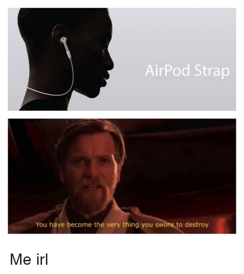 Irl, Me IRL, and Thing: AirPod Strap  You have become the very thing you swore to destroy Me irl