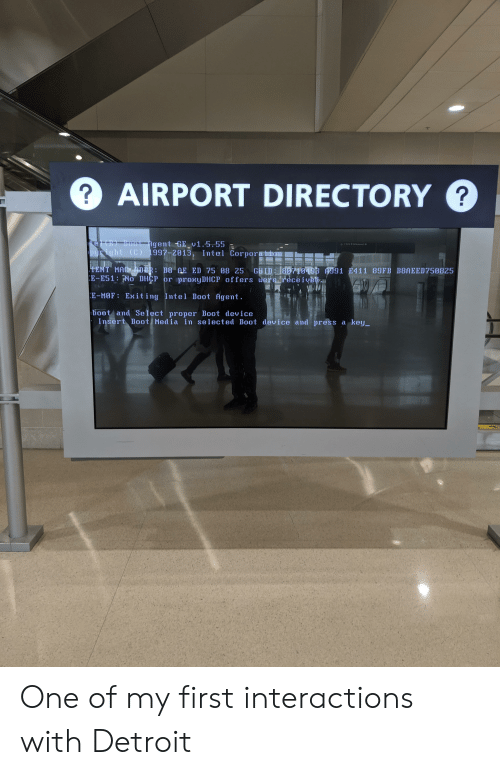 Detroit, Intel, and Selected: ?AIRPORT DIRECTORY  ?  el(R) Boot Agent GE v1.5.55  puright (C) 1997-2013, Intel Corporation  HENT MAC ADR: B8 AE ED 75 08 25 GUID 80710493 A991 E411 89FB B8AEED750825  E-E51: No DHCP or proxyDHCP offers werereceivet  E-MOF Exiting Intel Boot Agent  boot and Select proper Boot device  Insert Boot Media in selected Boot device and press a key One of my first interactions with Detroit