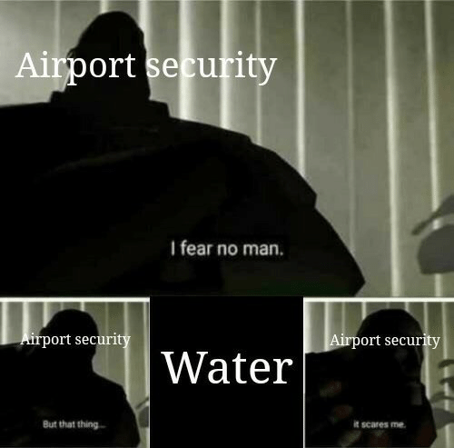 Water, Fear, and Man: Airport security  I fear no man.  Airport securi  ort securit  Water  But that thing  it scares me