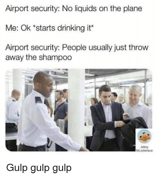 gulp: Airport security: No liquids on the plane  Me: Ok *starts drinking it  Airport security: People usually just throw  away the shampoo  Jokey  McJokeface Gulp gulp gulp
