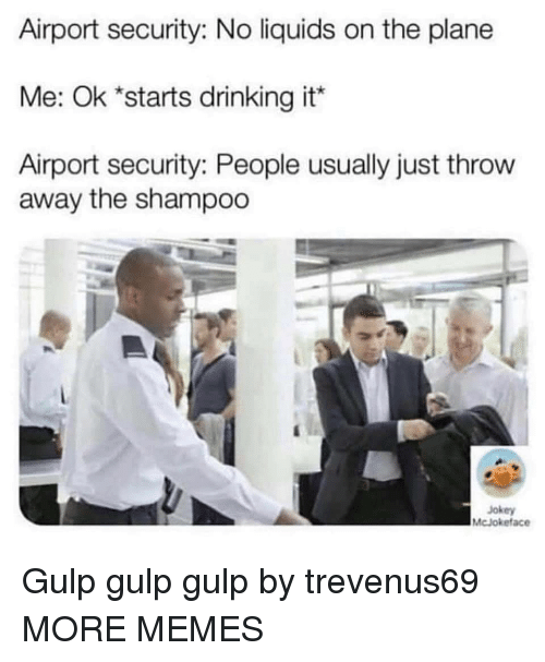 gulp: Airport security: No liquids on the plane  Me: Ok *starts drinking it*  Airport security: People usually just throw  away the shampoo  Jokey  McJokeface Gulp gulp gulp by trevenus69 MORE MEMES
