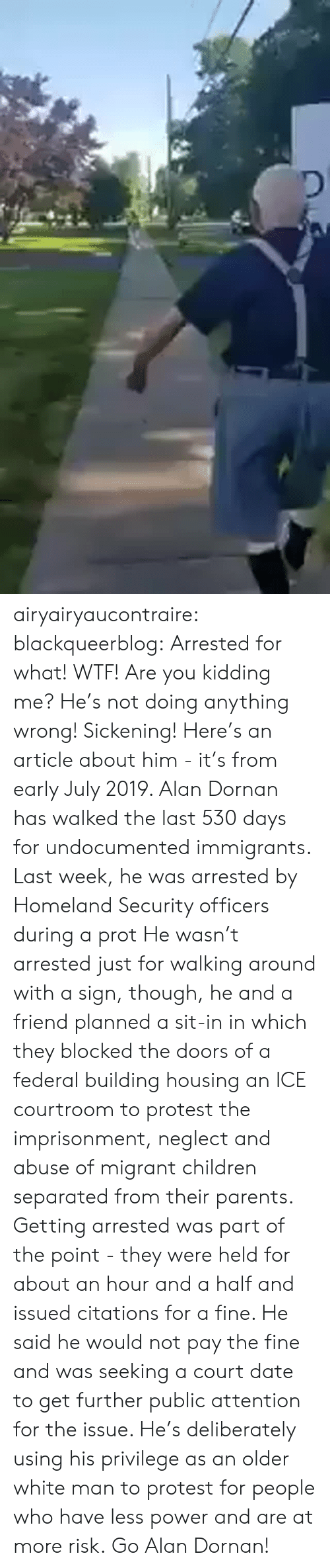 Anything Wrong: airyairyaucontraire:  blackqueerblog:  Arrested for what! WTF! Are you kidding me? He's not doing anything wrong! Sickening!  Here's an article about him - it's from early July 2019.  Alan Dornan has walked the last 530 days for undocumented immigrants. Last week, he was arrested by Homeland Security officers during a prot He wasn't arrested just for walking around with a sign, though, he and a friend planned a sit-in in which they blocked the doors of a federal building housing an ICE courtroom to protest the imprisonment, neglect and abuse of migrant children separated from their parents.  Getting arrested was part of the point - they were held for about an hour and a half and issued citations for a fine. He said he would not pay the fine and was seeking a court date to get further public attention for the issue.  He's deliberately using his privilege as an older white man to protest for people who have less power and are at more risk. Go Alan Dornan!