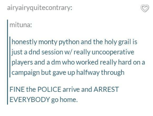 A Dm: airyairyquitecontrary:  mituna:  honestly monty python and the holy grail is  just a dnd session w/really uncooperative  players and a dm who worked really hard on a  campaign but gave up halfway through  FINE the POLICE arrive and ARREST  EVERYBODY go home.