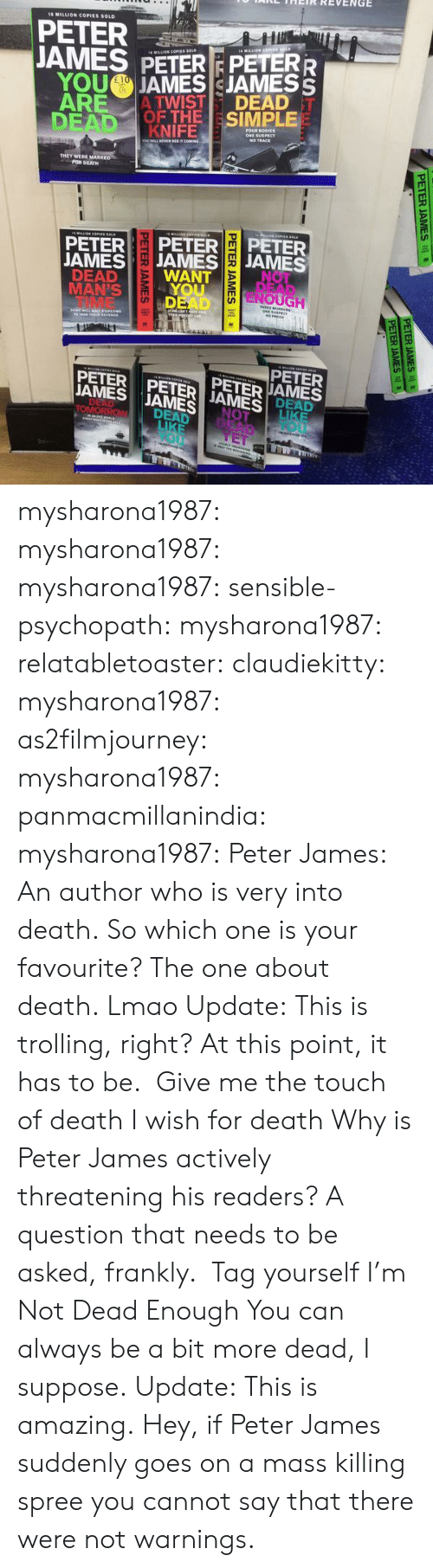 tag yourself: ais HaIR REVENGE  18 MILLION COPIES SOLD  PETER  JAMES PETERPETERR  YOU  JAMES I JAMES S  DEAN, OFTHE | SIMPLE  KNIFE  THEY WERE MARKED  FOR DEATH  PETER PETERPETER  AMESJAMESJAMES  TE  DEAD  WANTNO  MAN'S  TIME  NOUGH  DEAD  PETER  PETER PETERIJAMESİ ME  JAMES JAMES  PETER JAMES  DEAD mysharona1987:  mysharona1987:  mysharona1987:  sensible-psychopath:  mysharona1987:  relatabletoaster:  claudiekitty:   mysharona1987:   as2filmjourney:  mysharona1987:  panmacmillanindia:  mysharona1987:  Peter James: An author who is very into death.  So which one is your favourite?  The one about death.  Lmao  Update: This is trolling, right? At this point, it has to be.    Give me the touch of death   I wish for death  Why is Peter James actively threatening his readers? A question that needs to be asked, frankly.    Tag yourself I'm Not Dead Enough  You can always be a bit more dead, I suppose.  Update: This is amazing.  Hey, if Peter James suddenly goes on a mass killing spree you cannot say that there were not warnings.