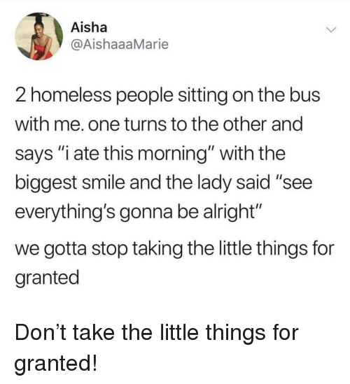 """Homeless, Smile, and Alright: Aisha  @AishaaaMarie  2 homeless people sitting on the bus  with me. one turns to the other and  says """"i ate this morning"""" with the  biggest smile and the lady said """"see  everything's gonna be alright""""  we gotta stop taking the little things for  granted Don't take the little things for granted!"""