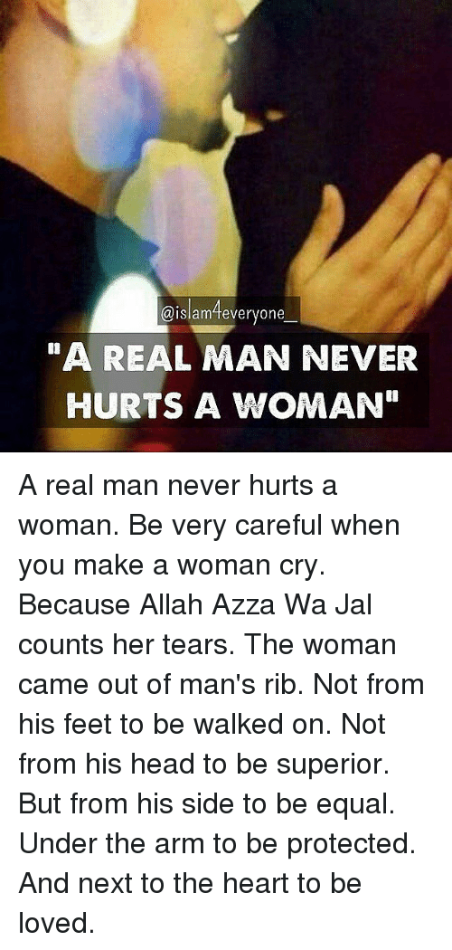 """Memes, 🤖, and Feet: aislam everyone  """"A REAL MAN NEVER  HURTS A WOMAN"""" A real man never hurts a woman. Be very careful when you make a woman cry. Because Allah Azza Wa Jal counts her tears. The woman came out of man's rib. Not from his feet to be walked on. Not from his head to be superior. But from his side to be equal. Under the arm to be protected. And next to the heart to be loved."""