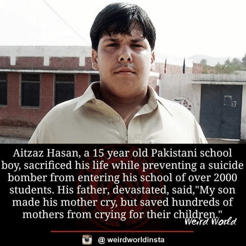 "Suicide Bomber: Aitzaz Hasan, a 15 year old Pakistani school  boy, sacrificed his life while preventing a suicide  bomber from entering his school of over 2000  students. His father, devastated, said,""My son  made his mother cry, but saved hundreds of  mothers from crying for their chldreWatd  Wera World  @ weirdworldinsta"