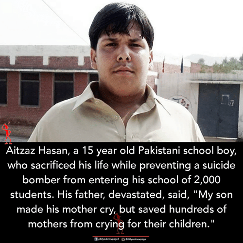 "Suicide Bomber: Aitzaz Hasan, a 15 year old Pakistani school boy,  who sacrificed his life while preventing a suicide  bomber from entering his school of 2,000  students. His father, devastated, said, ""My son  made his mother cry, but saved hundreds of  mothers from crying for their children."""