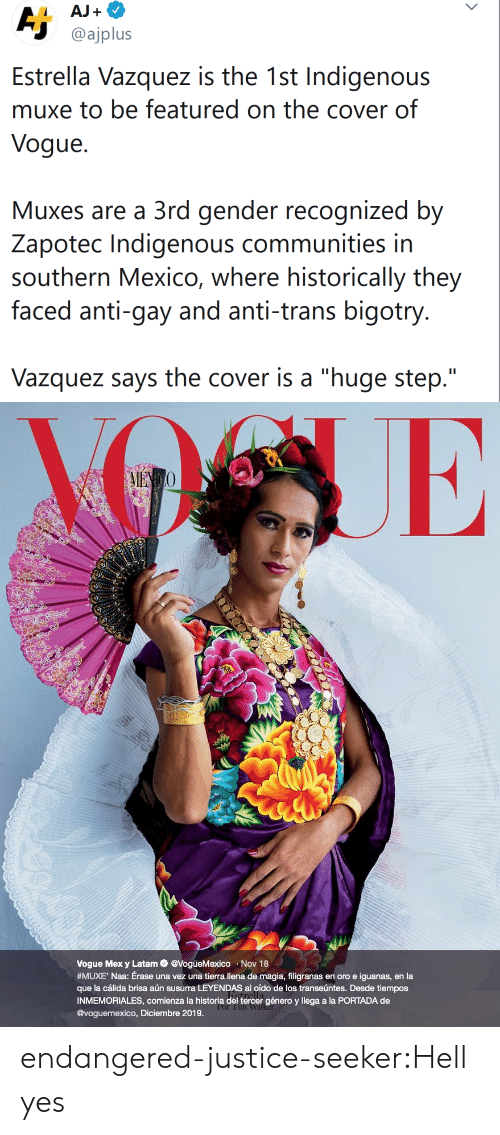 "Target, Tumblr, and Blog: AJ+  Aj  @ajplus  Estrella Vazquez is the 1st Indigenous  muxe to be featured on the cover of  Vogue  Muxes are a 3rd gender recognized by  Zapotec Indigenous communities in  southern Mexico, where historically they  faced anti-gay and anti-trans bigotry.  Vazquez says the cover is a ""huge step.""   AIENO  Vogue Mex y Latam@VogueMexico Nov 18  #MUXE ' Naa : Érase una vez una tierra llena de magia, filigranas en oro e iguanas, en la  que la cálida brisa aún susurra LEYENDAS al oído de los transeúntes. Desde tiempos  INMEMORIALES, comienza la historia del tercer género y llega a la PORTADA de  @voguemexico, Diciembre 2019.  Por Tim Walker endangered-justice-seeker:Hell yes"