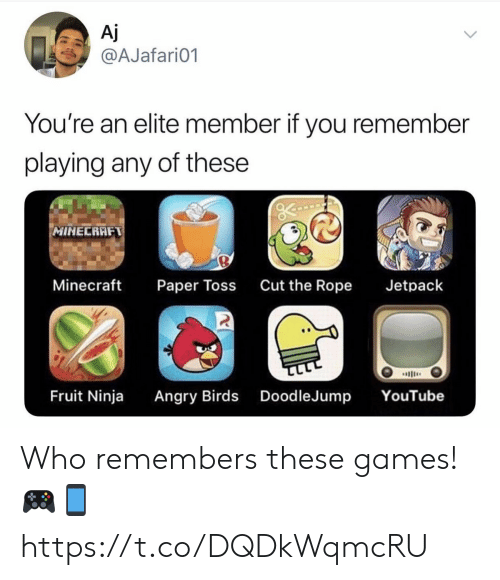 Elite: Aj  @AJafari01  You're an elite member if you remember  playing any of these  MINECRAFT  Minecraft  Cut the Rope  Jetpack  Paper Toss  ב  Angry Birds DoodleJump  Fruit Ninja  YouTube Who remembers these games! 🎮📱 https://t.co/DQDkWqmcRU