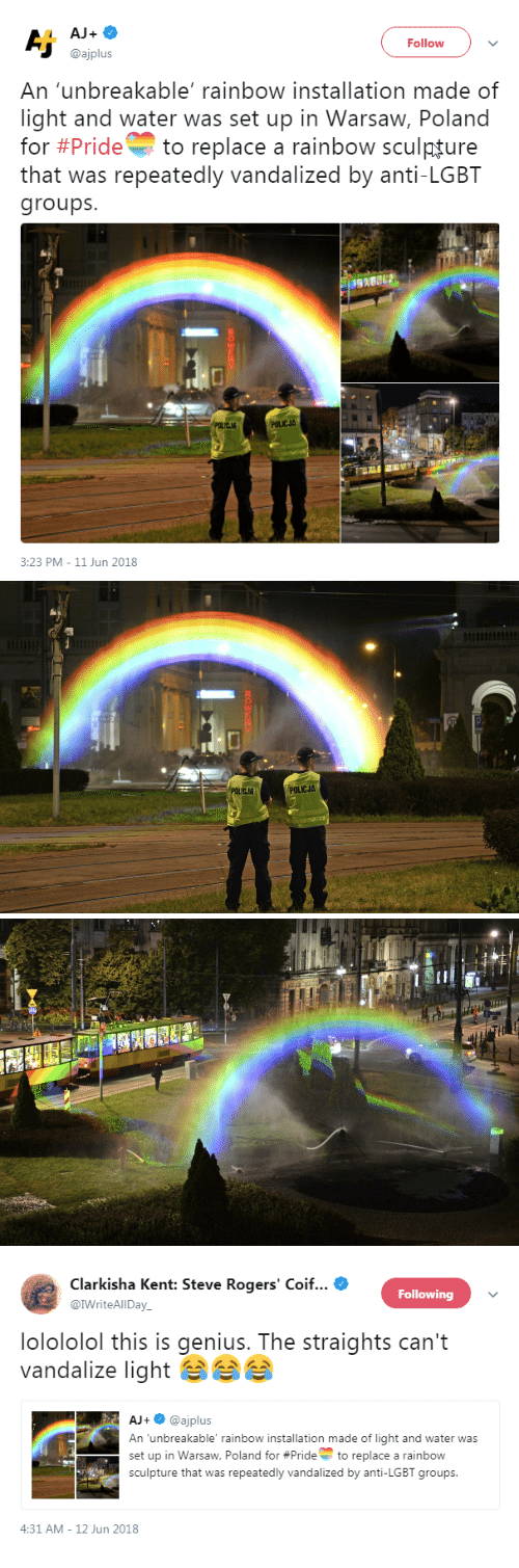 warsaw: AJ+  Follow  @ajplus  An 'unbreakable' rainbow installation made of  light and water was set up in Warsaw, Poland  for #Pride to replace a rainbow sculpture  that was repeatedly vandalized by anti-LGBT  groups  POLICJA  3:23 PM-11 Jun 2018   POLICJA   Clarkisha Kent: Steve Rogers' Coif  @IWriteAlIDay  Following  lolololol this is genius. The straights can't  vandalize light  AJ+@ajplus  An unbreakable' rainbow installation made of light and water was  set up in Warsaw, Poland for #Prideto replace a rainbow  sculpture that was repeatedly vandalized by anti-LGBT groups  -  4:31 AM-12 Jun 2018