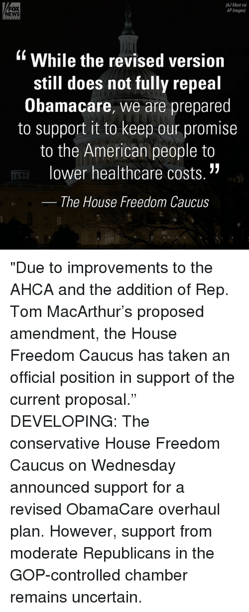 """caucuses: AJ Mast via  FOX  AP Images)  NEWS  While the revised version  still does not fully repeal  Obamacare, we are prepared  to support it to keep our promise  to the American people to  lower healthcare costs.  The House Freedom Caucus """"Due to improvements to the AHCA and the addition of Rep. Tom MacArthur's proposed amendment, the House Freedom Caucus has taken an official position in support of the current proposal."""" DEVELOPING: The conservative House Freedom Caucus on Wednesday announced support for a revised ObamaCare overhaul plan. However, support from moderate Republicans in the GOP-controlled chamber remains uncertain."""