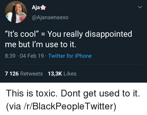 """Aja: Aja*  @Ajanaenaexo  """"It's cool"""" You really disappointed  me but I'm use to it.  8:39 04 Feb 19 Twitter for iPhone  7 126 Retweets 13,3K Likes This is toxic. Dont get used to it. (via /r/BlackPeopleTwitter)"""